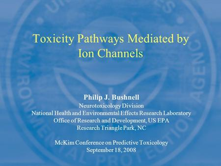 Philip J. Bushnell Neurotoxicology Division National Health and Environmental Effects Research Laboratory Office of Research and Development, US EPA Research.