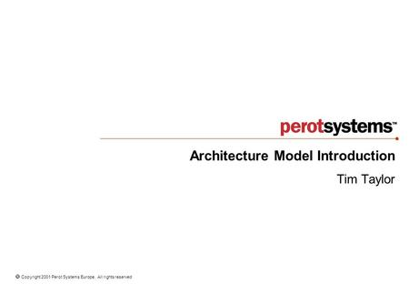  Copyright 2001 Perot Systems Europe. All rights reserved Architecture Model Introduction Tim Taylor.