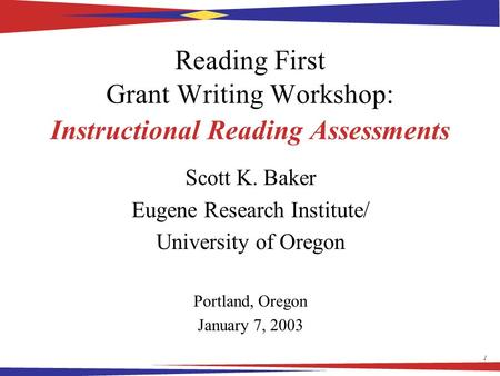 1 Reading First Grant Writing Workshop: Instructional Reading Assessments Scott K. Baker Eugene Research Institute/ University of Oregon Portland, Oregon.