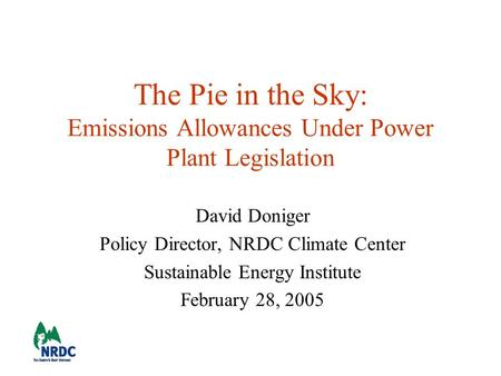 The Pie in the Sky: Emissions Allowances Under Power Plant Legislation David Doniger Policy Director, NRDC Climate Center Sustainable Energy Institute.