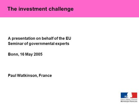 A presentation on behalf of the EU Seminar of governmental experts Bonn, 16 May 2005 Paul Watkinson, France The investment challenge.