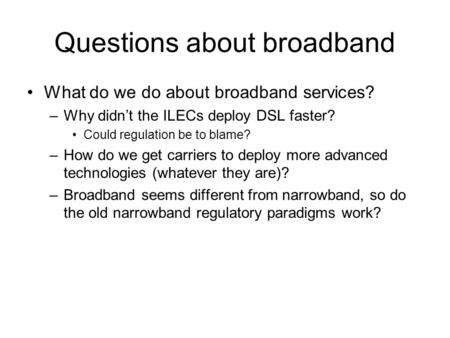 Questions about broadband What do we do about broadband services? –Why didn't the ILECs deploy DSL faster? Could regulation be to blame? –How do we get.