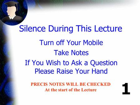Silence During This Lecture Turn off Your Mobile Take Notes If You Wish to Ask a Question Please Raise Your Hand PRECIS NOTES WILL BE CHECKED At the start.