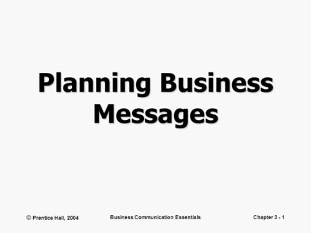 © Prentice Hall, 2004 Business Communication EssentialsChapter 3 - 1 Planning Business Messages.