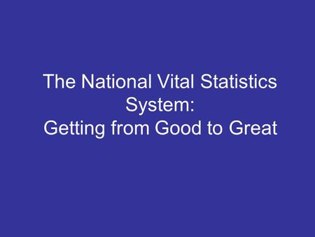 The National Vital Statistics System: Getting from Good to Great.