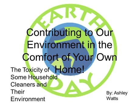 Contributing to Our Environment in the Comfort of Your Own Home! By: Ashley Watts 31193 The Toxicity of Some Household Cleaners and Their Environment Friendly.