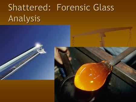 "Shattered: Forensic Glass Analysis. What is Glass? ""An inorganic product of fusion which has cooled to a rigid condition without crystallizing"" ""An inorganic."