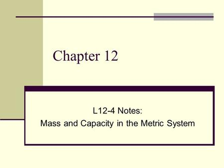 Chapter 12 L12-4 Notes: Mass and Capacity in the Metric System.