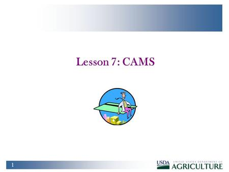 1 Lesson 7: CAMS. 2 Training Objectives u At the conclusion of this lesson, PCMS LAPC's and APC's will be able to: n Create, maintain, query and deactivate.