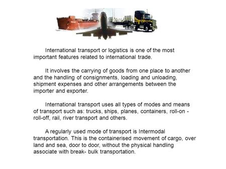 International transport or logistics is one of the most important features related to international trade. It involves the carrying of goods from one place.