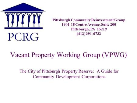 Vacant Property Working Group (VPWG) The City of Pittsburgh Property Reserve: A Guide for Community Development Corporations Pittsburgh Community Reinvestment.