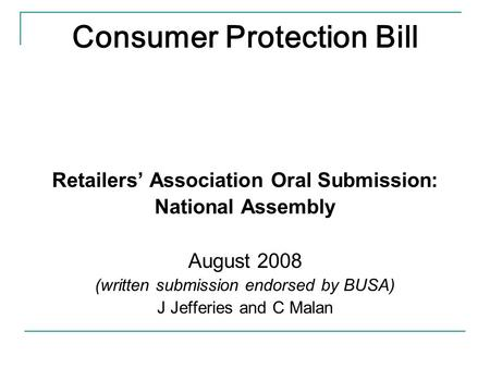 Consumer Protection Bill Retailers' Association Oral Submission: National Assembly August 2008 (written submission endorsed by BUSA) J Jefferies and C.