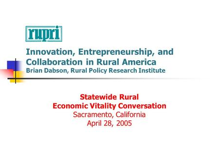 Innovation, Entrepreneurship, and Collaboration in Rural America Brian Dabson, Rural Policy Research Institute Statewide Rural Economic Vitality Conversation.