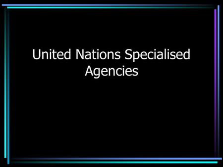 United Nations Specialised Agencies. UNICEF United Nations International Children's Emergency Fund Emergency aid (e.g. wars, famines, natural disasters.