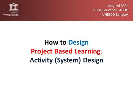 Jonghwi PARK ICT in Education, APEID UNESCO Bangkok How to Design Project Based Learning : Activity (System) Design.
