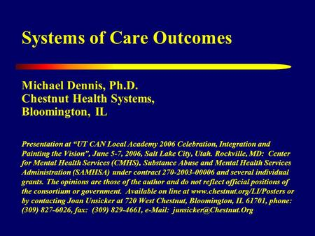 "Systems of Care Outcomes Michael Dennis, Ph.D. Chestnut Health Systems, Bloomington, IL Presentation at ""UT CAN Local Academy 2006 Celebration, Integration."