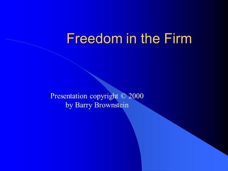 Freedom in the Firm Presentation copyright © 2000 by Barry Brownstein.