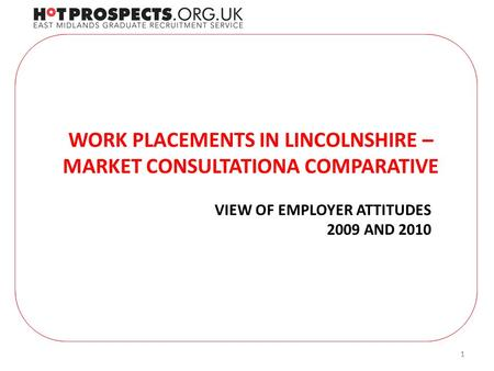 11 WORK PLACEMENTS IN LINCOLNSHIRE – MARKET CONSULTATIONA COMPARATIVE VIEW OF EMPLOYER ATTITUDES 2009 AND 2010.