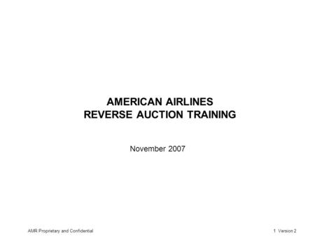 AMR Proprietary and Confidential1 Version 2 AMERICAN AIRLINES REVERSE AUCTION TRAINING November 2007.