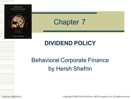 McGraw-Hill/Irwin Copyright © 2007 by The McGraw-Hill Companies, Inc. All rights reserved. Chapter 7 DIVIDEND POLICY Behavioral Corporate Finance by Hersh.
