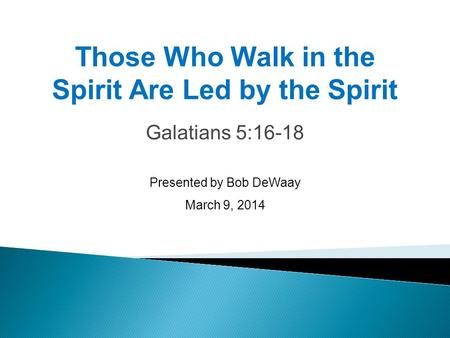 Galatians 5:16-18 Presented by Bob DeWaay March 9, 2014 Those Who Walk in the Spirit Are Led by the Spirit.