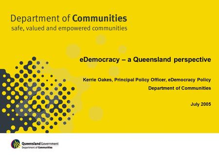 EDemocracy – a Queensland perspective Kerrie Oakes, Principal Policy Officer, eDemocracy Policy Department of Communities July 2005.
