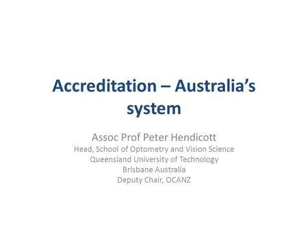 Accreditation – Australia's system Assoc Prof Peter Hendicott Head, School of Optometry and Vision Science Queensland University of Technology Brisbane.