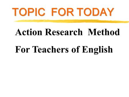 Action Research Method For Teachers of English TOPIC FOR TODAY.