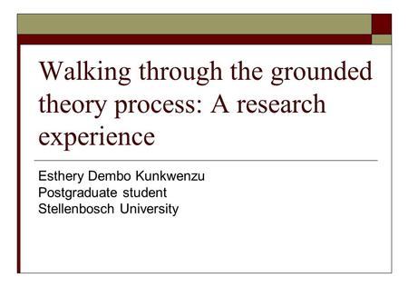 Walking through the grounded theory process: A research experience Esthery Dembo Kunkwenzu Postgraduate student Stellenbosch University.