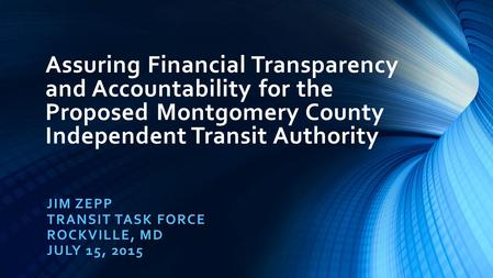 Assuring Financial Transparency and Accountability for the Proposed Montgomery County Independent Transit Authority JIM ZEPP TRANSIT TASK FORCE ROCKVILLE,