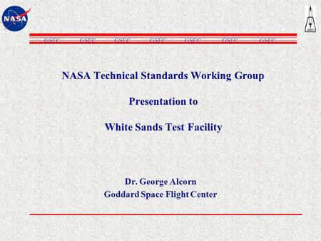 NASA Technical Standards Working Group Presentation to White Sands Test Facility Dr. George Alcorn Goddard Space Flight Center GSFC.