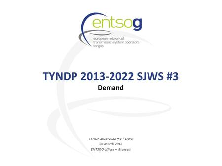 TYNDP 2013-2022 SJWS #3 Demand TYNDP 2013-2022 – 3 rd SJWS 08 March 2012 ENTSOG offices -- Brussels.