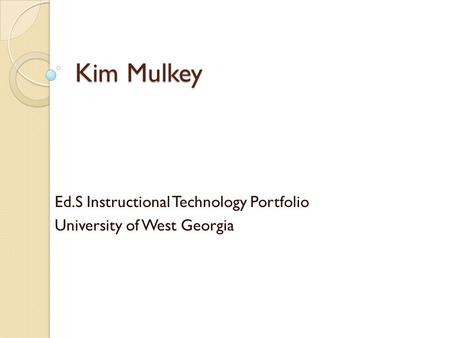 Kim Mulkey Ed.S Instructional Technology Portfolio University of West Georgia.