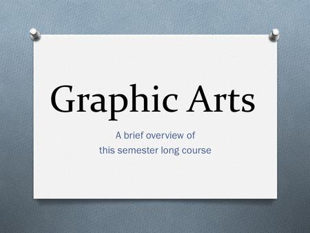 Graphic Arts A brief overview of this semester long course.