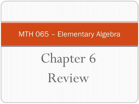 Chapter 6 Review MTH 065 – Elementary Algebra. The Graph of f(x) = x 2 + bx + c vs. Solutions of x 2 + bx + c = 0 vs. Factorization of x 2 + bx + c The.