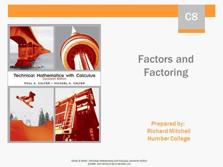 Calter & Calter, Technical Mathematics with Calculus, Canadian Edition ©2008 John Wiley & Sons Canada, Ltd. Factors and Factoring Prepared by: Richard.
