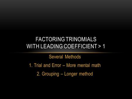 Several Methods 1.Trial and Error – More mental math 2.Grouping – Longer method FACTORING TRINOMIALS WITH LEADING COEFFICIENT > 1.