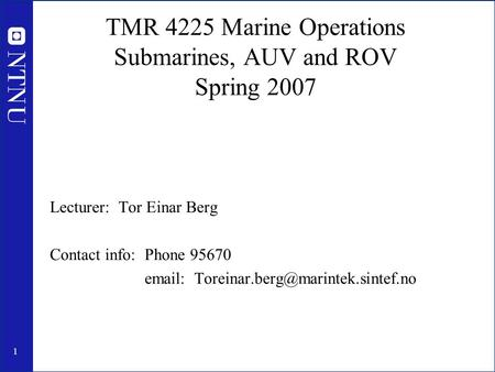 1 TMR 4225 Marine Operations Submarines, AUV and ROV Spring 2007 Lecturer: Tor Einar Berg Contact info: Phone 95670