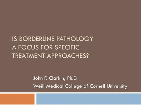 IS BORDERLINE PATHOLOGY A FOCUS FOR SPECIFIC TREATMENT APPROACHES? John F. Clarkin, Ph.D. Weill Medical College of Cornell University.