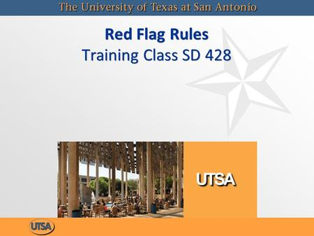 Red Flag Rules Training Class SD 428. Red Flag Rules SD 428 The Red Flag Rules course (SD 428) was implemented at UTSA to meet the requirements and guidelines.