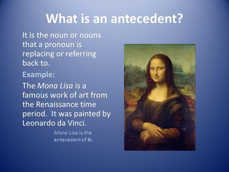 What is an antecedent? It is the noun or nouns that a pronoun is replacing or referring back to. Example: The Mona Lisa is a famous work of art from the.
