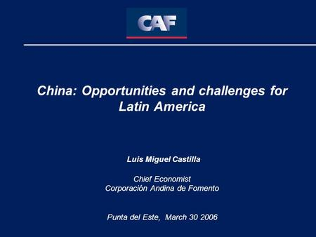 China: Opportunities and challenges for Latin America Luis Miguel Castilla Chief Economist Corporación Andina de Fomento Punta del Este, March 30 2006.