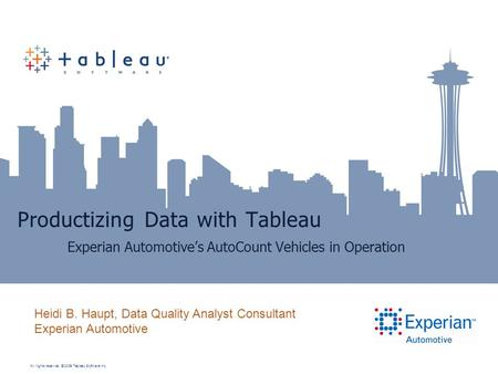 All rights reserved. © 2009 Tableau Software Inc. Productizing Data with Tableau Experian Automotive's AutoCount Vehicles in Operation Heidi B. Haupt,