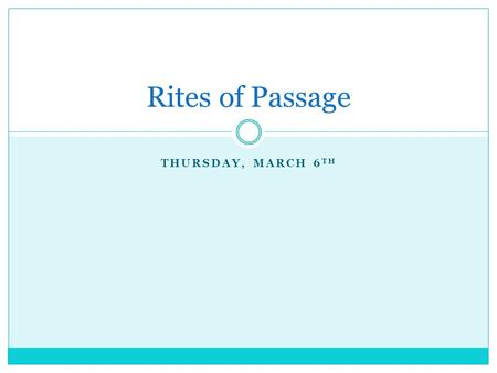 THURSDAY, MARCH 6 TH Rites of Passage. Today's Agenda 1. Warm-up: What is a rite of passage? 2. Researching Rites of Passage 3. Sharing your research.