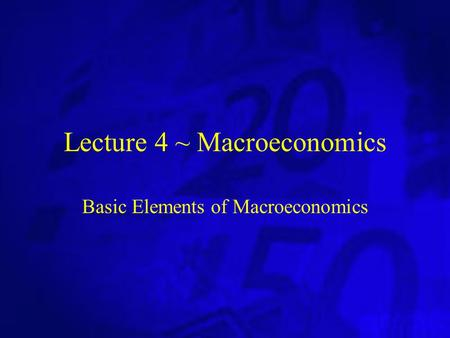 Lecture 4 ~ Macroeconomics Basic Elements of Macroeconomics.