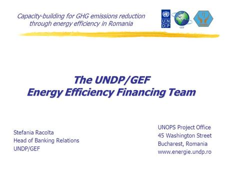 Capacity-building for GHG emissions reduction through energy efficiency in Romania The UNDP/GEF Energy Efficiency Financing Team Stefania Racolta Head.