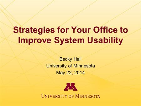 Strategies for Your Office to Improve System Usability Becky Hall University of Minnesota May 22, 2014.
