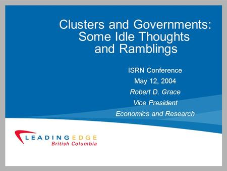 Clusters and Governments: Some Idle Thoughts and Ramblings ISRN Conference May 12, 2004 Robert D. Grace Vice President Economics and Research.