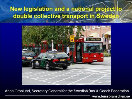 Www.bussbranschen.se New legislation and a national project to double collective transport in Sweden Anna Grönlund, Secretary General for the Swedish Bus.