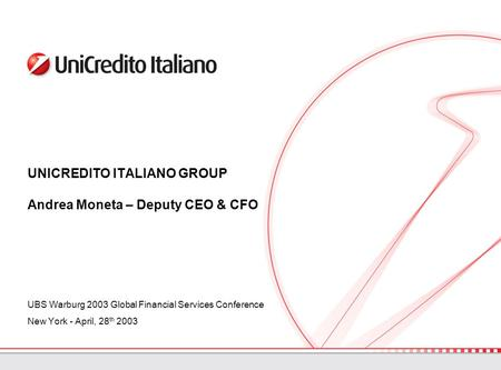 UNICREDITO ITALIANO GROUP Andrea Moneta – Deputy CEO & CFO UBS Warburg 2003 Global Financial Services Conference New York - April, 28 th 2003.